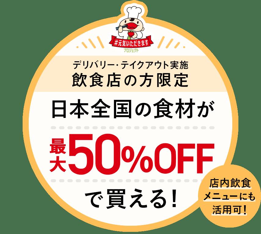 デリバリー・テイクアウト実施 飲食店の方限定 日本全国の食材が最大50%OFFで買える! 店内飲食メニューにも活用可!