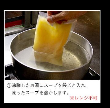 沸騰したお湯にスープを袋ごと入れ、凍ったスープを溶かします。※レンジ不可