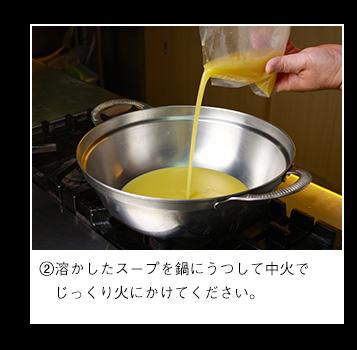 溶かしたスープを鍋にうつして中火でじっくり火にかけてください。