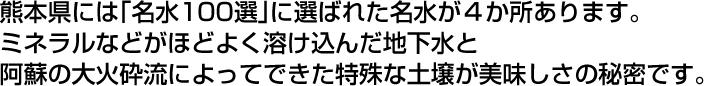 熊本県には「名水100選」に選ばれた名水が4か所あります。ミネラルなどがほどよく溶け込んだ地下水と阿蘇の大火砕流によってできた特殊な土壌が美味しさの秘密です。