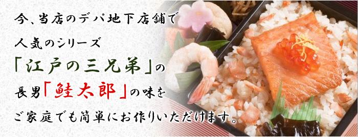 今、当店のデパ地下店舗で人気のシリーズ「江戸の三兄弟」の長男「鮭太郎」の味をご家庭でも簡単にお作りいただけます。