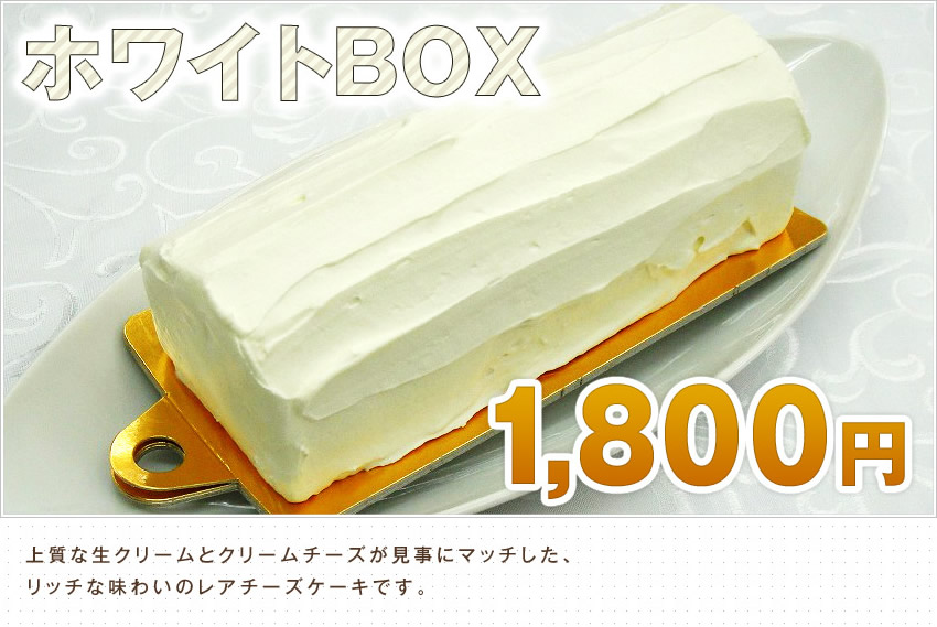 ホワイトBOX 1,800円 上質な生クリームとクリームチーズが見事にマッチした、リッチな味わいのレアチーズケーキです。